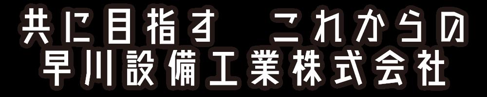 共に目指すこれからの早川設備工業株式会社